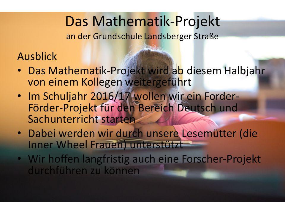 Ausblick Das Mathematik-Projekt wird ab diesem Halbjahr von einem Kollegen weitergeführt Im Schuljahr 2016/17 wollen wir ein Forder- Förder-Projekt für den Bereich Deutsch und Sachunterricht starten Dabei werden wir durch unsere Lesemütter (die Inner Wheel Frauen) unterstützt Wir hoffen langfristig auch eine Forscher-Projekt durchführen zu können Das Mathematik-Projekt an der Grundschule Landsberger Straße