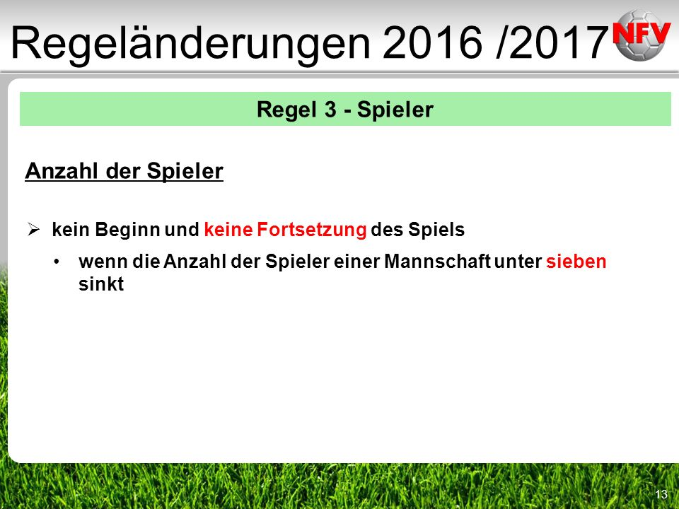 13 Regeländerungen 2016 /2017 Regel 3 - Spieler Anzahl der Spieler  kein Beginn und keine Fortsetzung des Spiels wenn die Anzahl der Spieler einer Mannschaft unter sieben sinkt