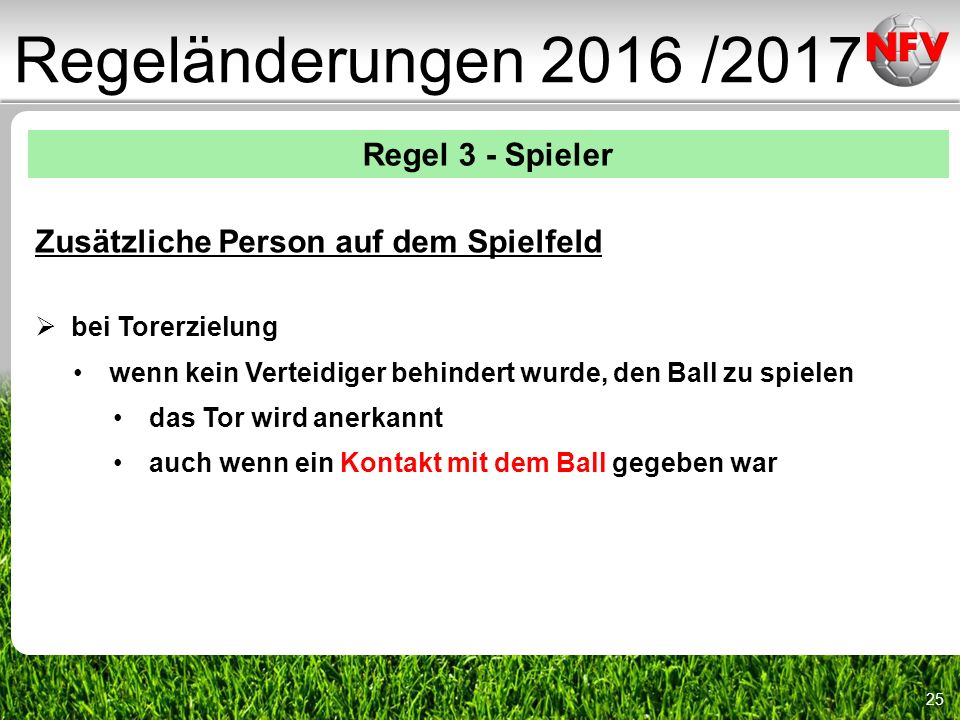 25 Regeländerungen 2016 /2017 Regel 3 - Spieler Zusätzliche Person auf dem Spielfeld  bei Torerzielung wenn kein Verteidiger behindert wurde, den Ball zu spielen das Tor wird anerkannt auch wenn ein Kontakt mit dem Ball gegeben war