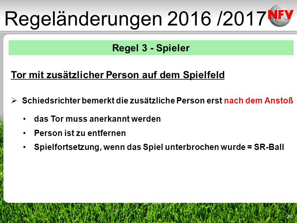 28 Regeländerungen 2016 /2017 Regel 3 - Spieler Tor mit zusätzlicher Person auf dem Spielfeld  Schiedsrichter bemerkt die zusätzliche Person erst nach dem Anstoß das Tor muss anerkannt werden Person ist zu entfernen Spielfortsetzung, wenn das Spiel unterbrochen wurde = SR-Ball