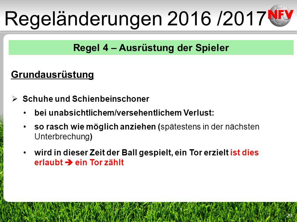 29 Regeländerungen 2016 /2017 Regel 4 – Ausrüstung der Spieler Grundausrüstung  Schuhe und Schienbeinschoner bei unabsichtlichem/versehentlichem Verlust: so rasch wie möglich anziehen (spätestens in der nächsten Unterbrechung) wird in dieser Zeit der Ball gespielt, ein Tor erzielt ist dies erlaubt  ein Tor zählt