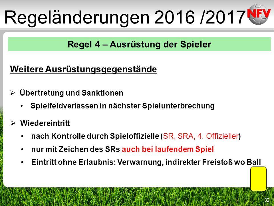 32 Regeländerungen 2016 /2017 Regel 4 – Ausrüstung der Spieler Weitere Ausrüstungsgegenstände  Übertretung und Sanktionen Spielfeldverlassen in nächster Spielunterbrechung  Wiedereintritt nach Kontrolle durch Spieloffizielle (SR, SRA, 4.