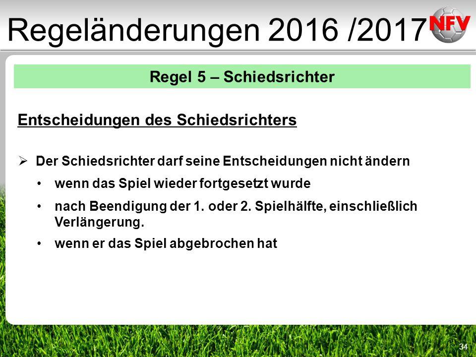 34 Regeländerungen 2016 /2017 Regel 5 – Schiedsrichter Entscheidungen des Schiedsrichters  Der Schiedsrichter darf seine Entscheidungen nicht ändern wenn das Spiel wieder fortgesetzt wurde nach Beendigung der 1.