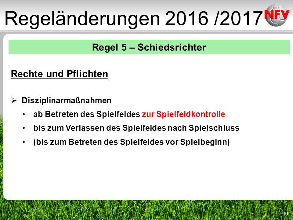 36 Regeländerungen 2016 /2017 Regel 5 – Schiedsrichter Rechte und Pflichten  Disziplinarmaßnahmen ab Betreten des Spielfeldes zur Spielfeldkontrolle bis zum Verlassen des Spielfeldes nach Spielschluss (bis zum Betreten des Spielfeldes vor Spielbeginn)