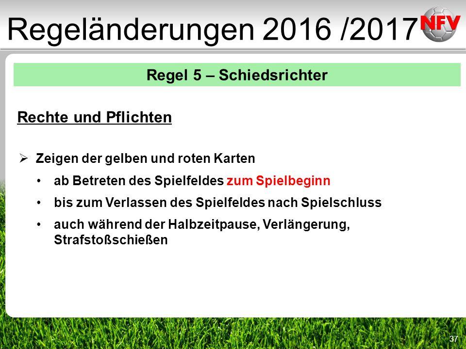 37 Regeländerungen 2016 /2017 Regel 5 – Schiedsrichter Rechte und Pflichten  Zeigen der gelben und roten Karten ab Betreten des Spielfeldes zum Spielbeginn bis zum Verlassen des Spielfeldes nach Spielschluss auch während der Halbzeitpause, Verlängerung, Strafstoßschießen