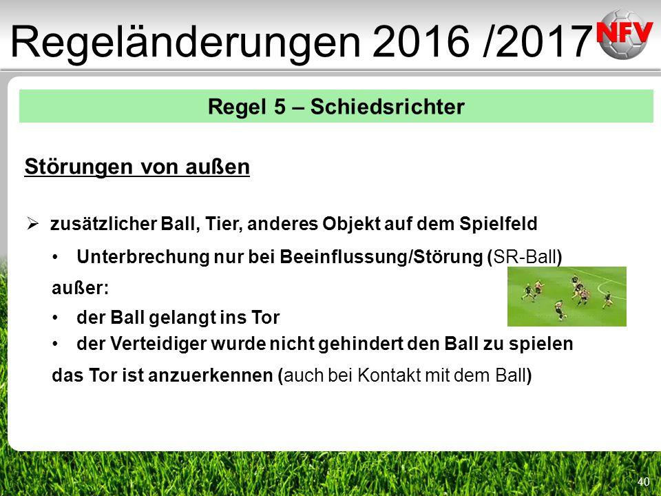 40 Regeländerungen 2016 /2017 Regel 5 – Schiedsrichter Störungen von außen  zusätzlicher Ball, Tier, anderes Objekt auf dem Spielfeld Unterbrechung nur bei Beeinflussung/Störung (SR-Ball) außer: der Ball gelangt ins Tor der Verteidiger wurde nicht gehindert den Ball zu spielen das Tor ist anzuerkennen (auch bei Kontakt mit dem Ball)