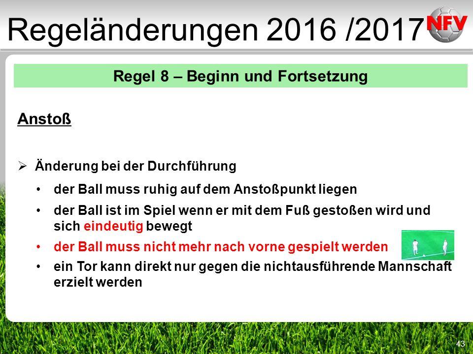 43 Regeländerungen 2016 /2017 Regel 8 – Beginn und Fortsetzung Anstoß  Änderung bei der Durchführung der Ball muss ruhig auf dem Anstoßpunkt liegen der Ball ist im Spiel wenn er mit dem Fuß gestoßen wird und sich eindeutig bewegt der Ball muss nicht mehr nach vorne gespielt werden ein Tor kann direkt nur gegen die nichtausführende Mannschaft erzielt werden
