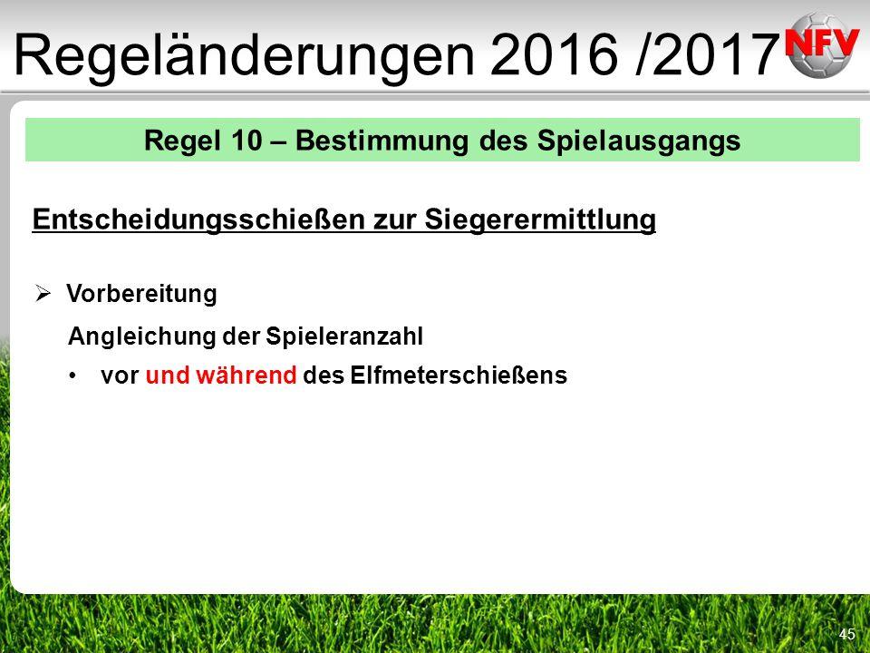 45 Regeländerungen 2016 /2017 Regel 10 – Bestimmung des Spielausgangs Entscheidungsschießen zur Siegerermittlung  Vorbereitung Angleichung der Spieleranzahl vor und während des Elfmeterschießens