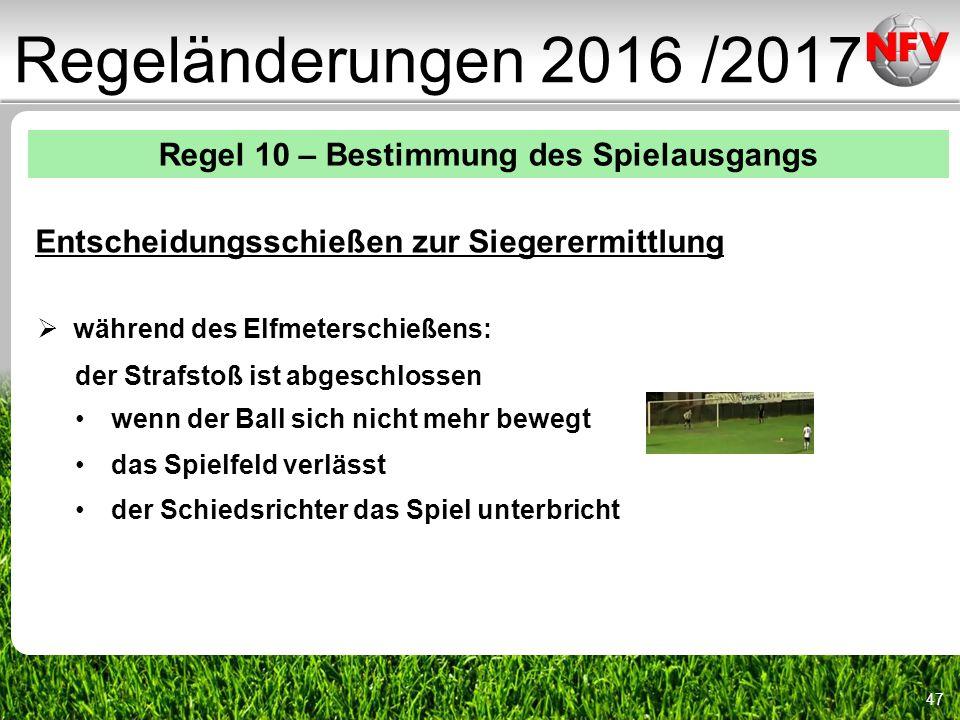 47 Regeländerungen 2016 /2017 Regel 10 – Bestimmung des Spielausgangs Entscheidungsschießen zur Siegerermittlung  während des Elfmeterschießens: der Strafstoß ist abgeschlossen wenn der Ball sich nicht mehr bewegt das Spielfeld verlässt der Schiedsrichter das Spiel unterbricht