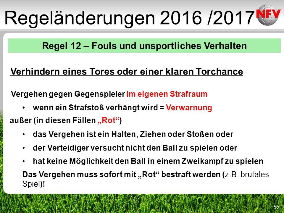 """55 Regeländerungen 2016 /2017 Regel 12 – Fouls und unsportliches Verhalten Verhindern eines Tores oder einer klaren Torchance Vergehen gegen Gegenspieler im eigenen Strafraum wenn ein Strafstoß verhängt wird = Verwarnung außer (in diesen Fällen """"Rot ) das Vergehen ist ein Halten, Ziehen oder Stoßen oder der Verteidiger versucht nicht den Ball zu spielen oder hat keine Möglichkeit den Ball in einem Zweikampf zu spielen Das Vergehen muss sofort mit """"Rot bestraft werden (z.B."""
