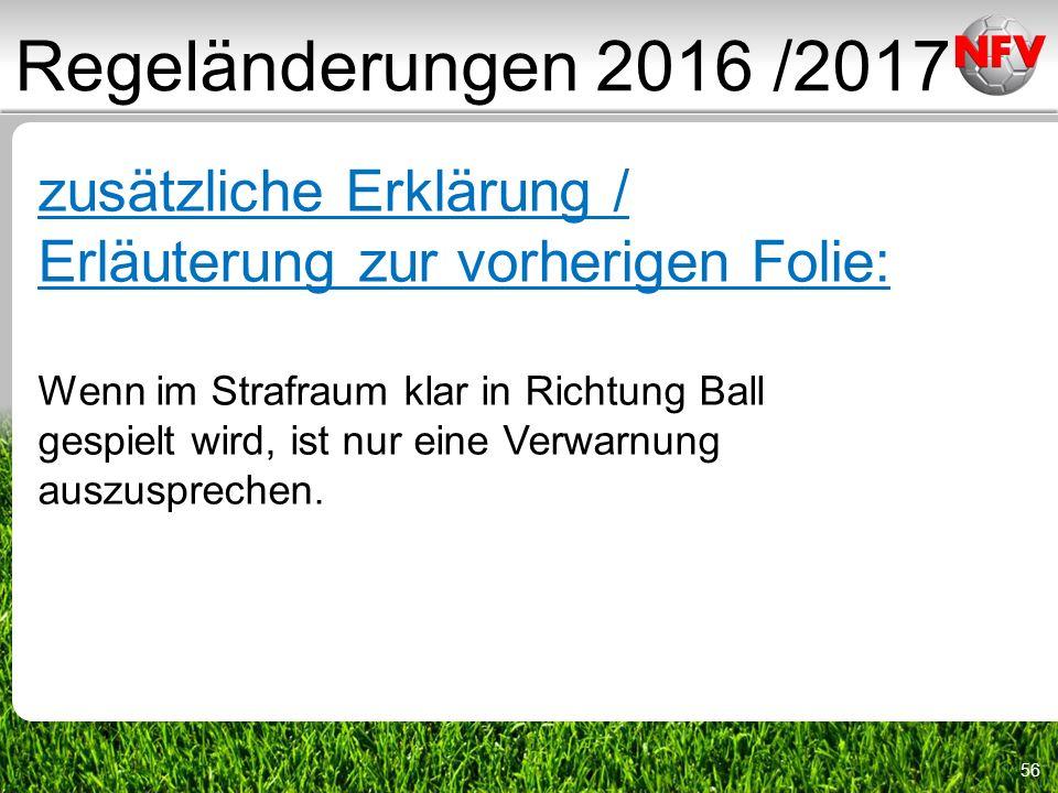 56 Regeländerungen 2016 /2017 zusätzliche Erklärung / Erläuterung zur vorherigen Folie: Wenn im Strafraum klar in Richtung Ball gespielt wird, ist nur eine Verwarnung auszusprechen.
