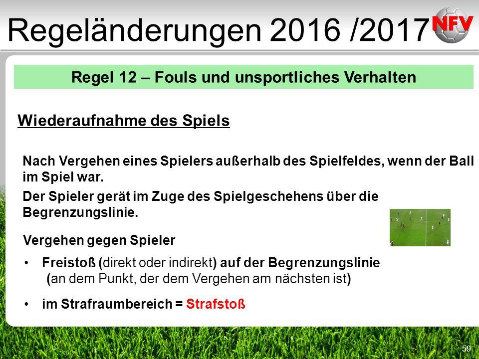 59 Regeländerungen 2016 /2017 Regel 12 – Fouls und unsportliches Verhalten Wiederaufnahme des Spiels Nach Vergehen eines Spielers außerhalb des Spielfeldes, wenn der Ball im Spiel war.