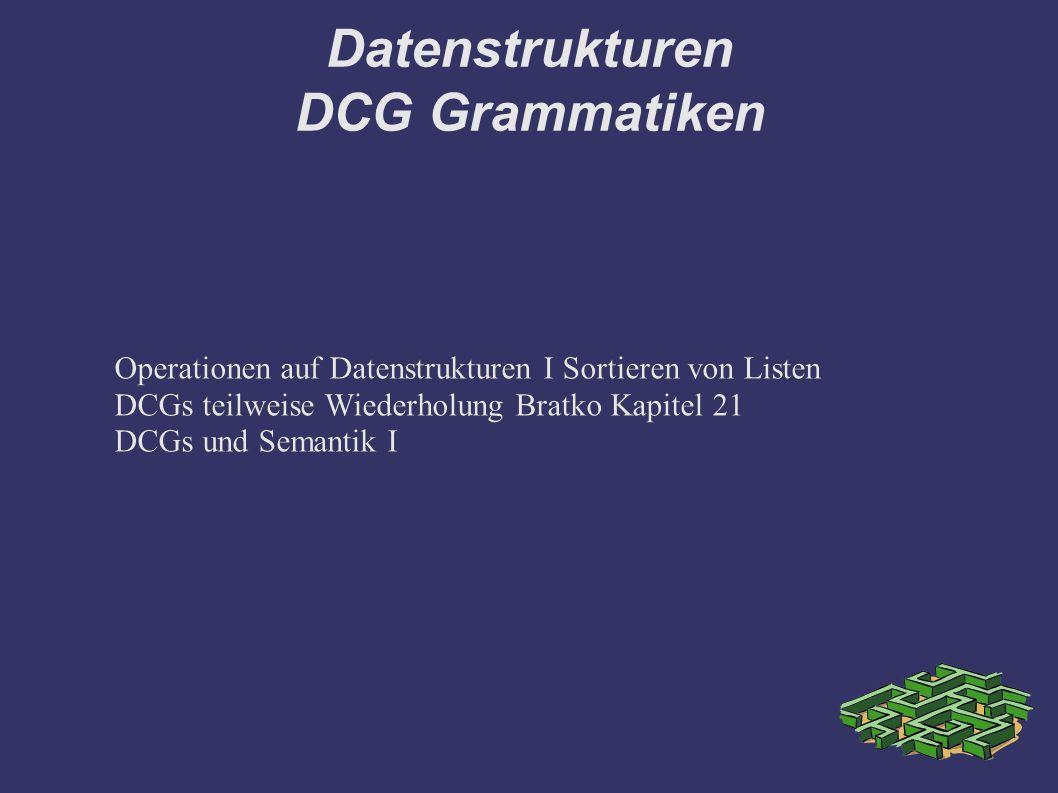 Datenstrukturen DCG Grammatiken Operationen auf Datenstrukturen I Sortieren von Listen DCGs teilweise Wiederholung Bratko Kapitel 21 DCGs und Semantik I Operationen auf Datenstrukturen I Sortieren von Listen DCGs teilweise Wiederholung Bratko Kapitel 21 DCGs und Semantik I