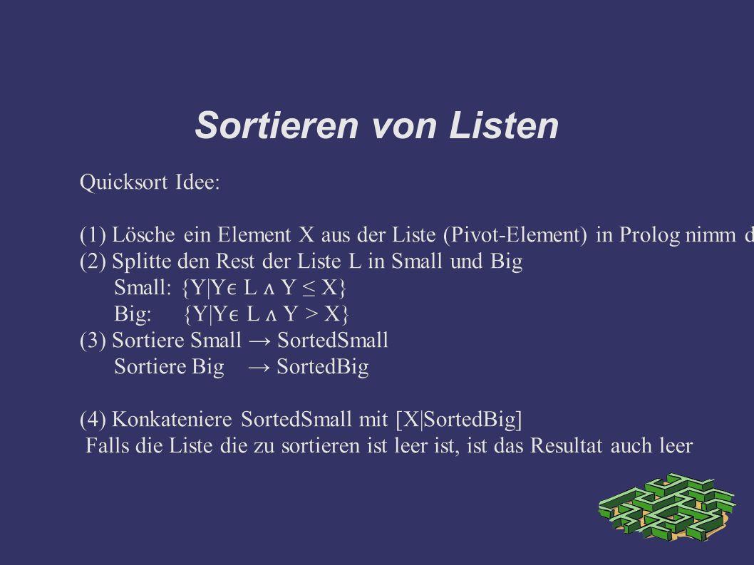 Sortieren von Listen Quicksort Idee: (1) Lösche ein Element X aus der Liste (Pivot-Element) in Prolog nimm den Kopf der Liste (2) Splitte den Rest der Liste L in Small und Big Small: {Y|Y L ʌ Y ≤ X} Big: {Y|Y L ʌ Y > X} (3) Sortiere Small → SortedSmall Sortiere Big → SortedBig (4) Konkateniere SortedSmall mit [X|SortedBig] Falls die Liste die zu sortieren ist leer ist, ist das Resultat auch leer Quicksort Idee: (1) Lösche ein Element X aus der Liste (Pivot-Element) in Prolog nimm den Kopf der Liste (2) Splitte den Rest der Liste L in Small und Big Small: {Y|Y L ʌ Y ≤ X} Big: {Y|Y L ʌ Y > X} (3) Sortiere Small → SortedSmall Sortiere Big → SortedBig (4) Konkateniere SortedSmall mit [X|SortedBig] Falls die Liste die zu sortieren ist leer ist, ist das Resultat auch leer