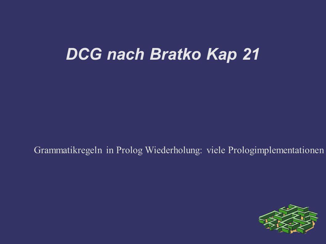 DCG nach Bratko Kap 21 Grammatikregeln in Prolog Wiederholung: viele Prologimplementationen stellen eine Notationsergänzung zur Verfügung.