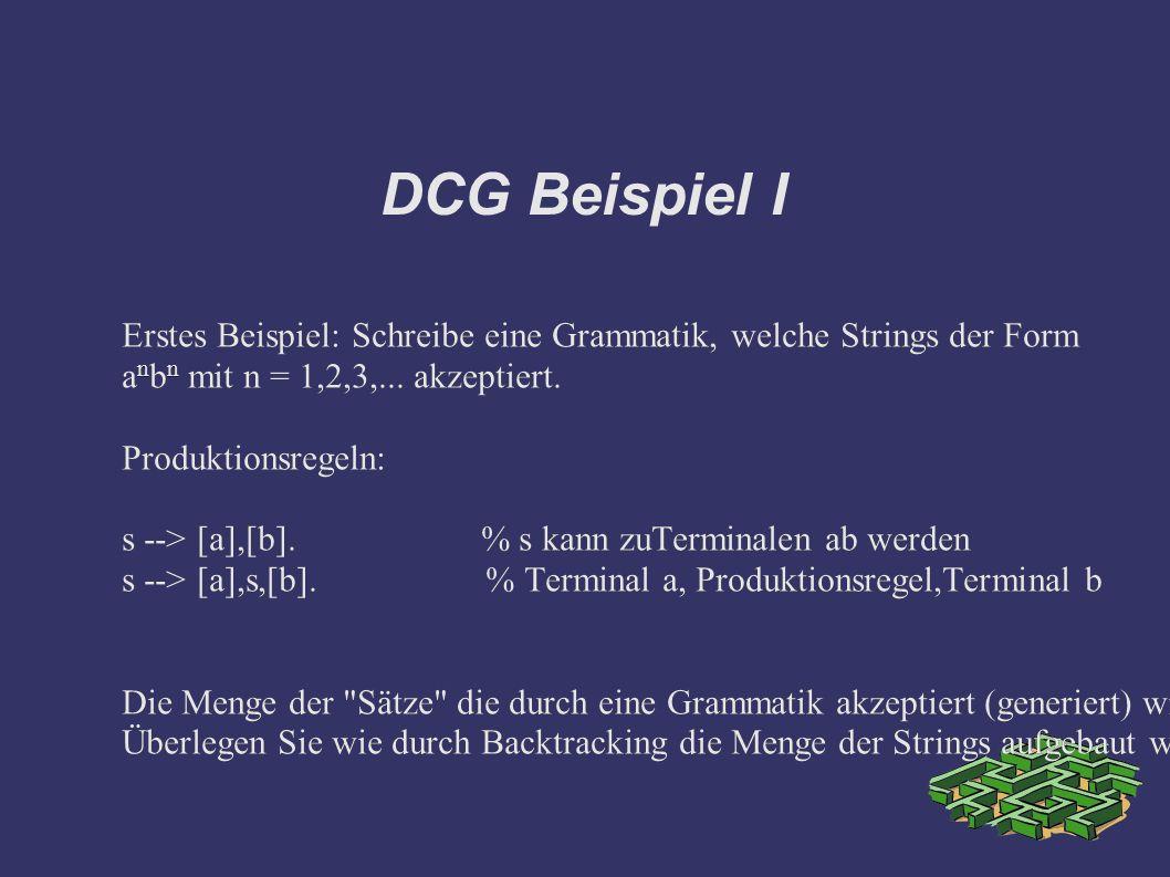 DCG Beispiel I Erstes Beispiel: Schreibe eine Grammatik, welche Strings der Form a n b n mit n = 1,2,3,...