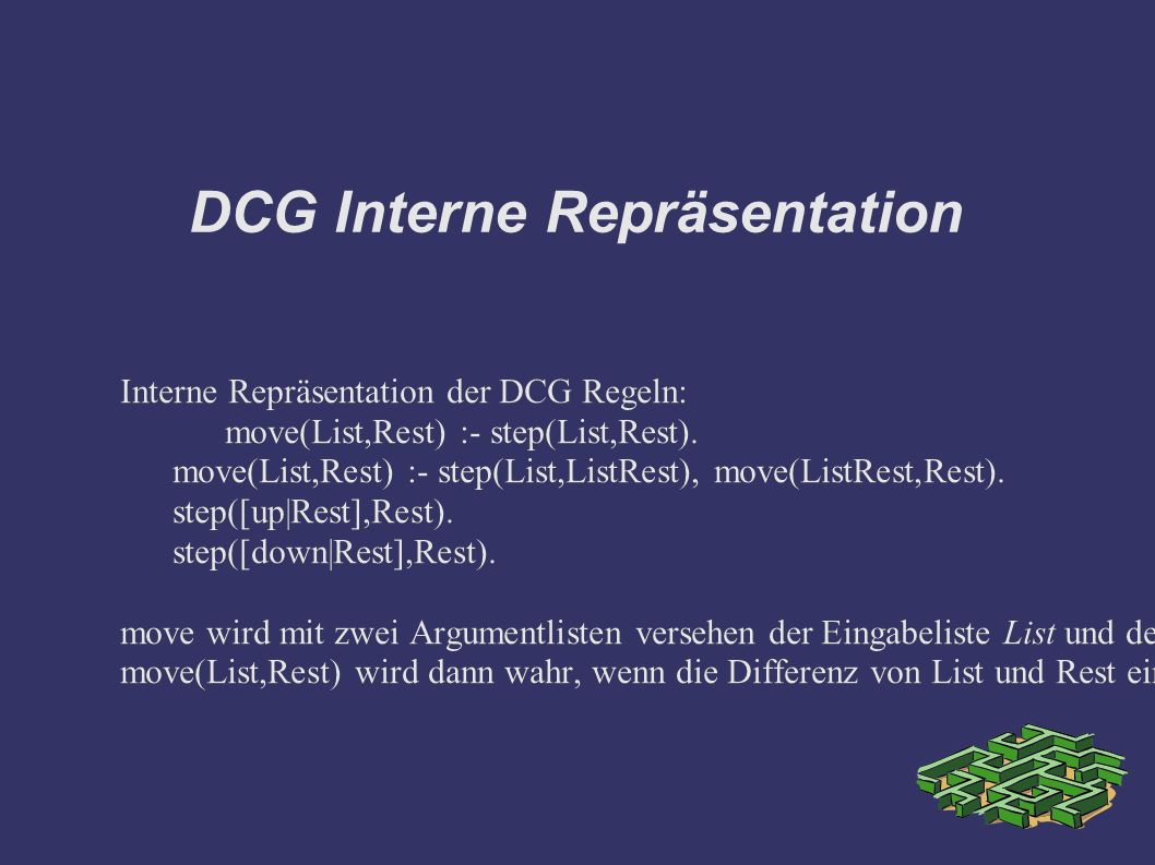 DCG Interne Repräsentation Interne Repräsentation der DCG Regeln: move(List,Rest) :- step(List,Rest).