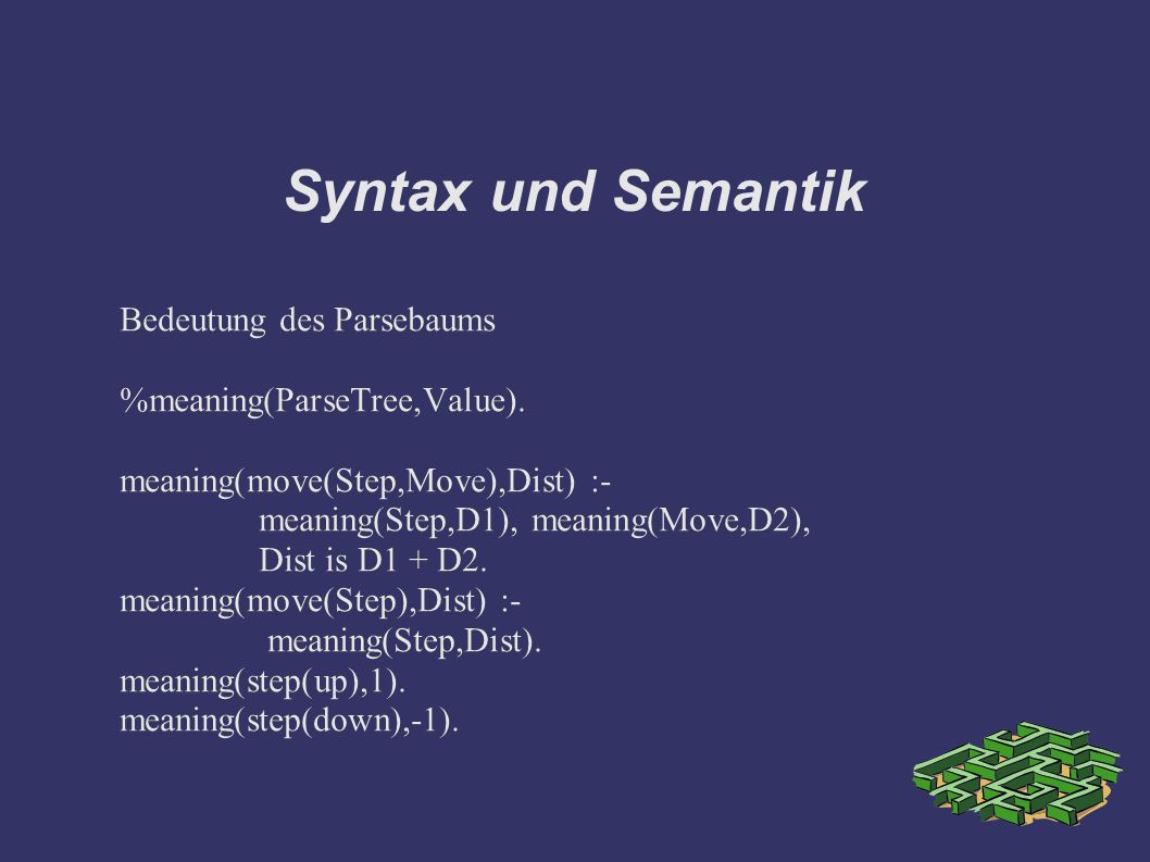 Syntax und Semantik Bedeutung des Parsebaums %meaning(ParseTree,Value). meaning(move(Step,Move),Dist) :- meaning(Step,D1), meaning(Move,D2), Dist is D