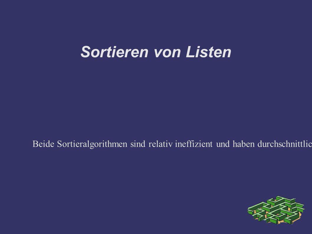 Sortieren von Listen Beide Sortieralgorithmen sind relativ ineffizient und haben durchschnittlich quadratische Zeitkomplexität bezüglich der Listenlänge.