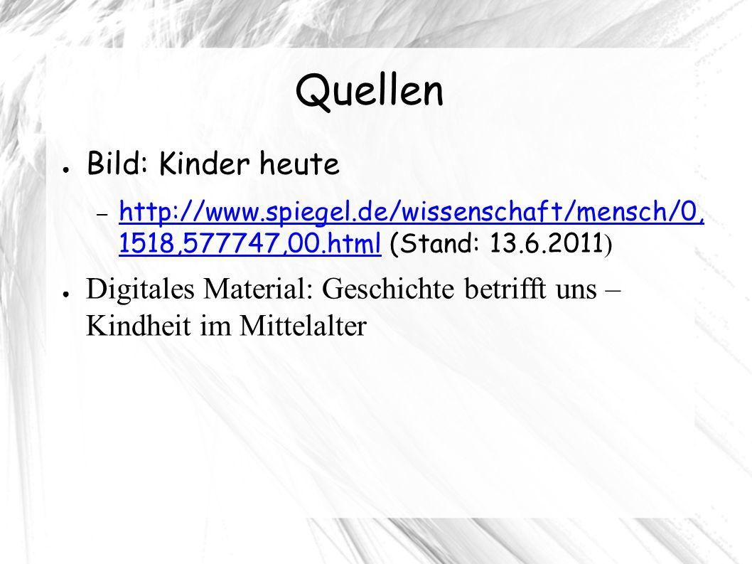 Quellen ● Bild: Kinder heute – http://www.spiegel.de/wissenschaft/mensch/0, 1518,577747,00.html (Stand: 13.6.2011 ) http://www.spiegel.de/wissenschaft/mensch/0, 1518,577747,00.html ● Digitales Material: Geschichte betrifft uns – Kindheit im Mittelalter