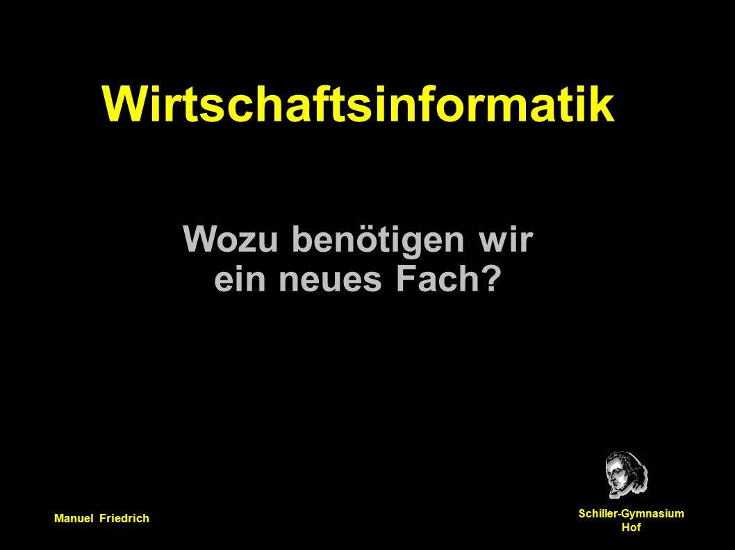 Manuel Friedrich Schiller-Gymnasium Hof Wirtschaftsinformatik Wozu benötigen wir ein neues Fach