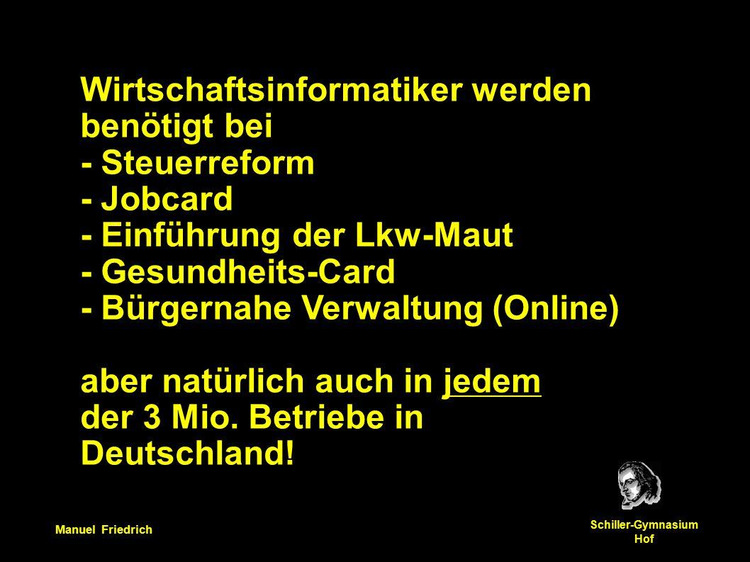 Manuel Friedrich Schiller-Gymnasium Hof Wirtschaftsinformatiker werden benötigt bei - Steuerreform - Jobcard - Einführung der Lkw-Maut - Gesundheits-Card - Bürgernahe Verwaltung (Online) aber natürlich auch in jedem der 3 Mio.
