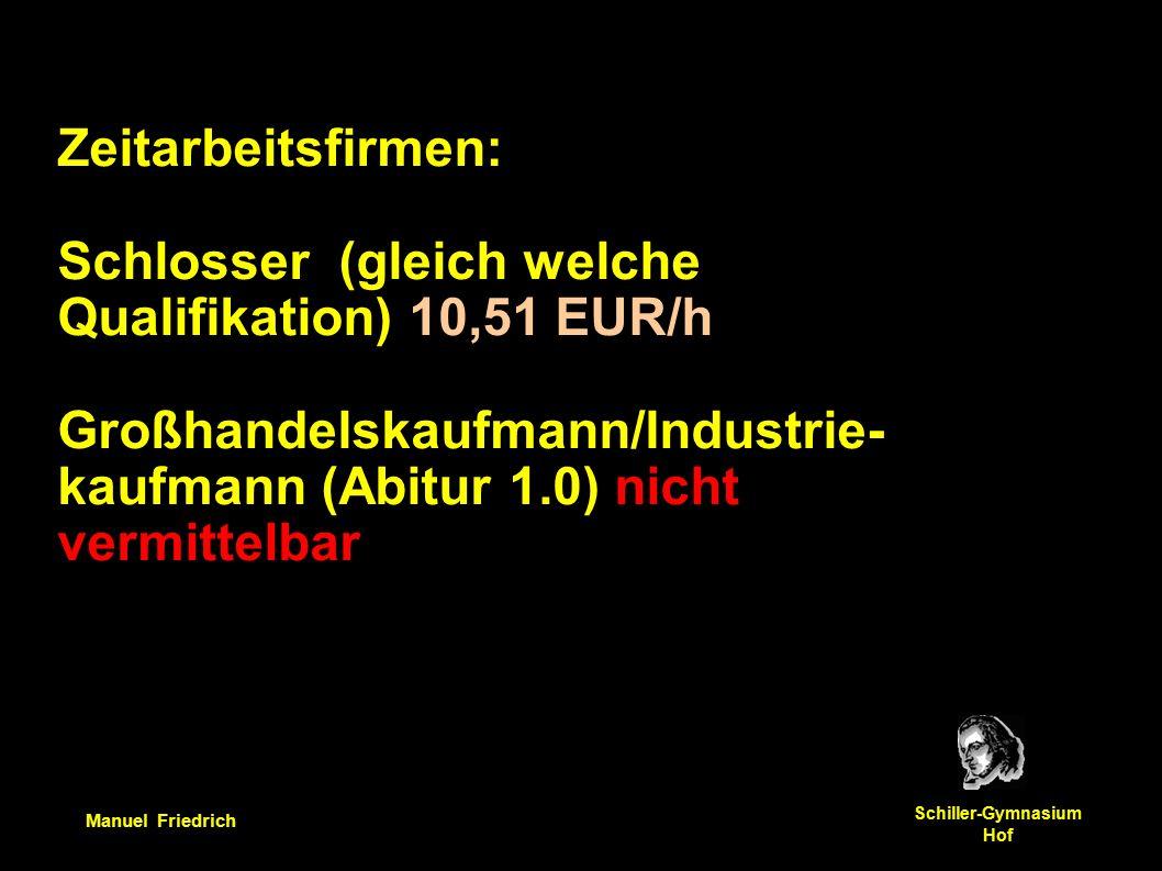 Manuel Friedrich Schiller-Gymnasium Hof Zeitarbeitsfirmen: Schlosser (gleich welche Qualifikation) 10,51 EUR/h Großhandelskaufmann/Industrie- kaufmann (Abitur 1.0) nicht vermittelbar