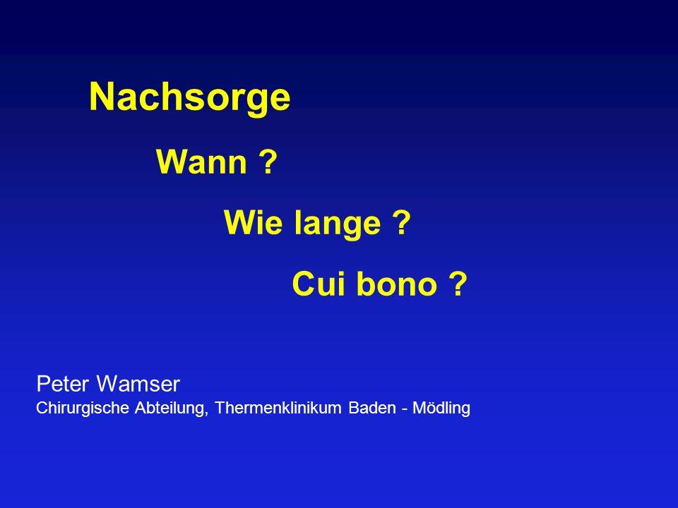 Nachsorge Wann ? Wie lange ? Cui bono ? Peter Wamser Chirurgische Abteilung, Thermenklinikum Baden - Mödling