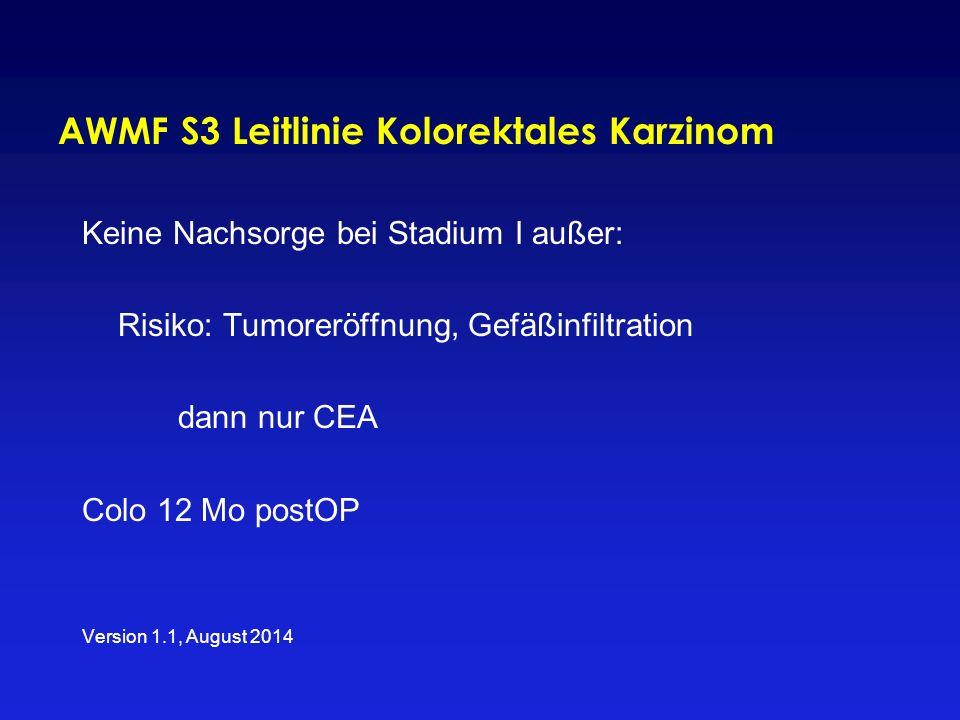 AWMF S3 Leitlinie Kolorektales Karzinom Keine Nachsorge bei Stadium I außer: Risiko: Tumoreröffnung, Gefäßinfiltration dann nur CEA Colo 12 Mo postOP