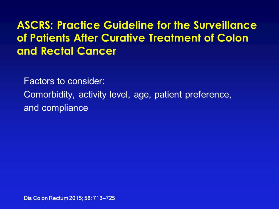 ASCRS: Practice Guideline for the Surveillance of Patients After Curative Treatment of Colon and Rectal Cancer Factors to consider: Comorbidity, activity level, age, patient preference, and compliance Dis Colon Rectum 2015; 58: 713–725