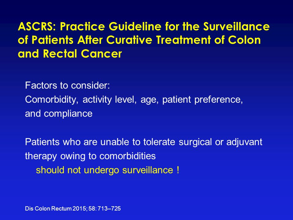 ASCRS: Practice Guideline for the Surveillance of Patients After Curative Treatment of Colon and Rectal Cancer Factors to consider: Comorbidity, activity level, age, patient preference, and compliance Patients who are unable to tolerate surgical or adjuvant therapy owing to comorbidities should not undergo surveillance .
