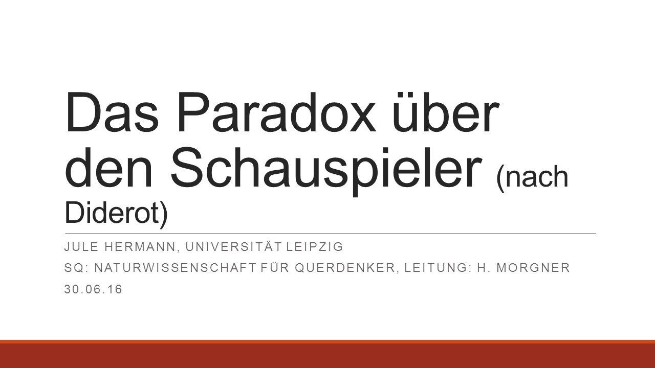 Das Paradox über den Schauspieler (nach Diderot) JULE HERMANN, UNIVERSITÄT LEIPZIG SQ: NATURWISSENSCHAFT FÜR QUERDENKER, LEITUNG: H. MORGNER 30.06.16