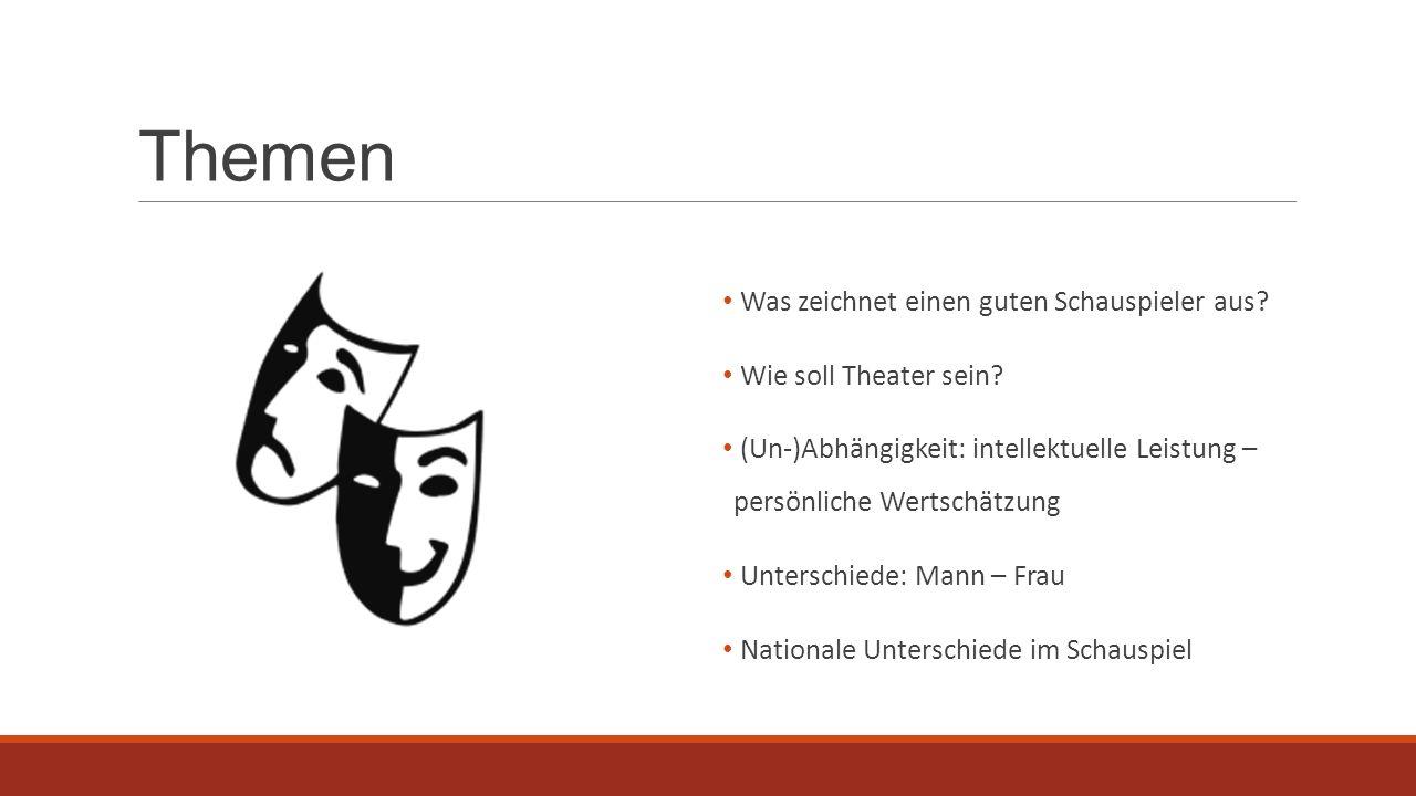 Themen Was zeichnet einen guten Schauspieler aus? Wie soll Theater sein? (Un-)Abhängigkeit: intellektuelle Leistung – persönliche Wertschätzung Unters