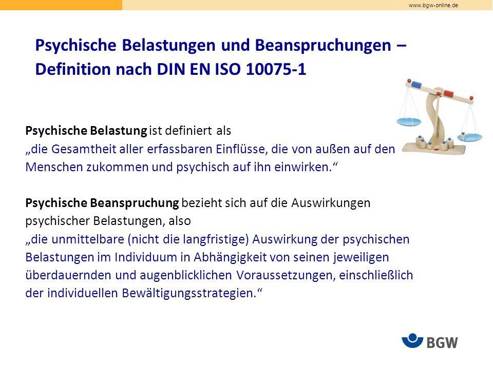 """www.bgw-online.de Psychische Belastungen und Beanspruchungen – Definition nach DIN EN ISO 10075-1 Psychische Belastung ist definiert als """"die Gesamtheit aller erfassbaren Einflüsse, die von außen auf den Menschen zukommen und psychisch auf ihn einwirken. Psychische Beanspruchung bezieht sich auf die Auswirkungen psychischer Belastungen, also """"die unmittelbare (nicht die langfristige) Auswirkung der psychischen Belastungen im Individuum in Abhängigkeit von seinen jeweiligen überdauernden und augenblicklichen Voraussetzungen, einschließlich der individuellen Bewältigungsstrategien."""