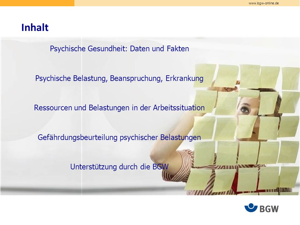 www.bgw-online.de Inhalt Psychische Gesundheit: Daten und Fakten Psychische Belastung, Beanspruchung, Erkrankung Ressourcen und Belastungen in der Arbeitssituation Gefährdungsbeurteilung psychischer Belastungen Unterstützung durch die BGW