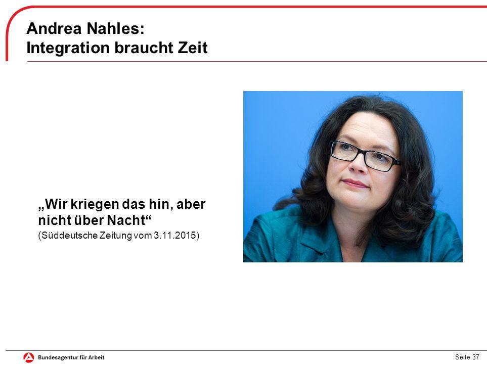 """Seite 37 Andrea Nahles: Integration braucht Zeit """"Wir kriegen das hin, aber nicht über Nacht ( Süddeutsche Zeitung vom 3.11.2015)"""