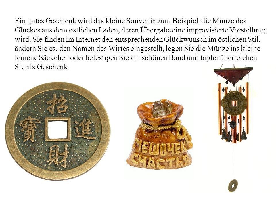 Ein gutes Geschenk wird das kleine Souvenir, zum Beispiel, die Münze des Glückes aus dem östlichen Laden, deren Übergabe eine improvisierte Vorstellun