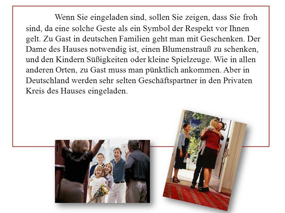 Wenn Sie eingeladen sind, sollen Sie zeigen, dass Sie froh sind, da eine solche Geste als ein Symbol der Respekt vor Ihnen gelt. Zu Gast in deutschen