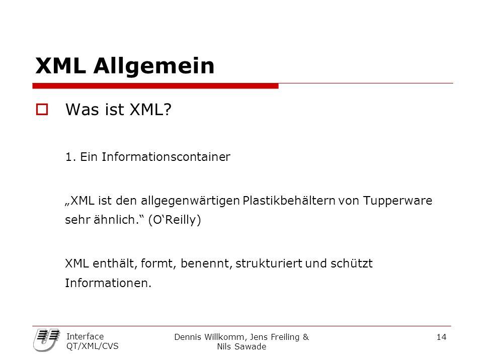 """Dennis Willkomm, Jens Freiling & Nils Sawade 14 Interface QT/XML/CVS XML Allgemein  Was ist XML? 1. Ein Informationscontainer """"XML ist den allgegenwä"""