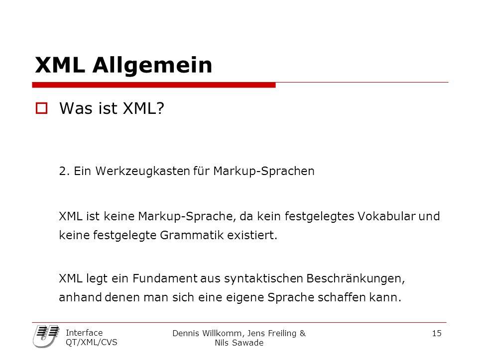 Dennis Willkomm, Jens Freiling & Nils Sawade 15 Interface QT/XML/CVS XML Allgemein  Was ist XML? 2. Ein Werkzeugkasten für Markup-Sprachen XML ist ke