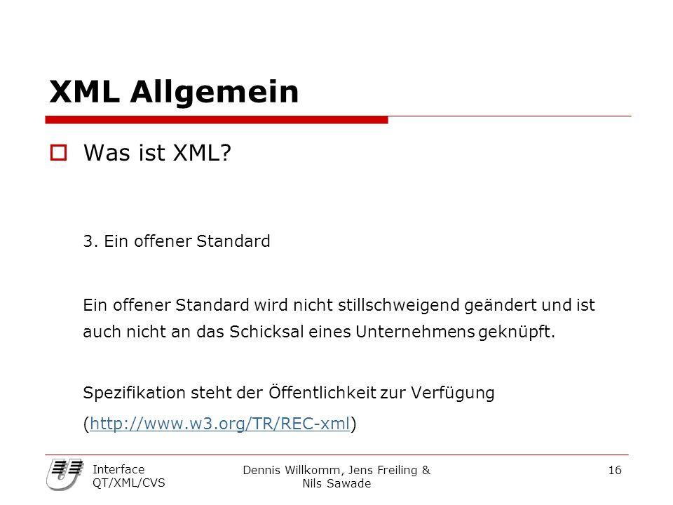 Dennis Willkomm, Jens Freiling & Nils Sawade 16 Interface QT/XML/CVS XML Allgemein  Was ist XML? 3. Ein offener Standard Ein offener Standard wird ni