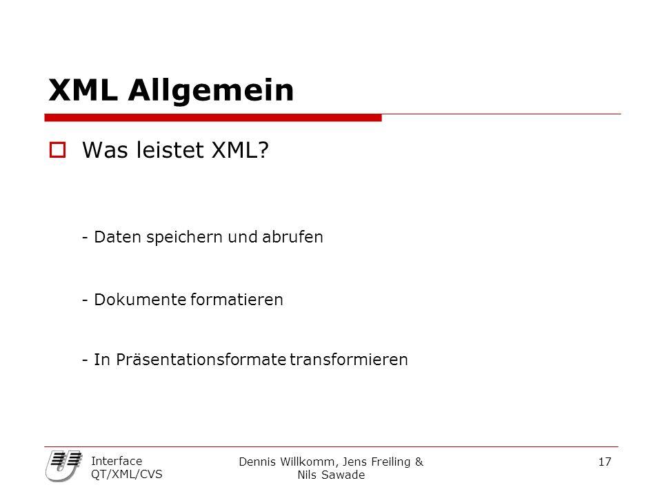 Dennis Willkomm, Jens Freiling & Nils Sawade 17 Interface QT/XML/CVS XML Allgemein  Was leistet XML? - Daten speichern und abrufen - Dokumente format