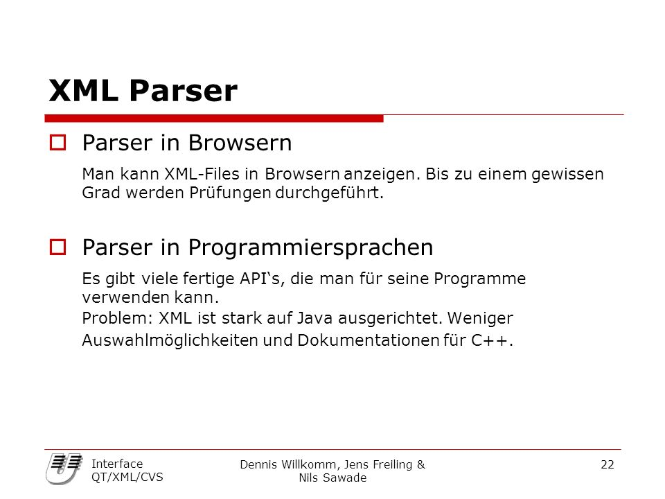Dennis Willkomm, Jens Freiling & Nils Sawade 22 Interface QT/XML/CVS XML Parser  Parser in Browsern Man kann XML-Files in Browsern anzeigen.