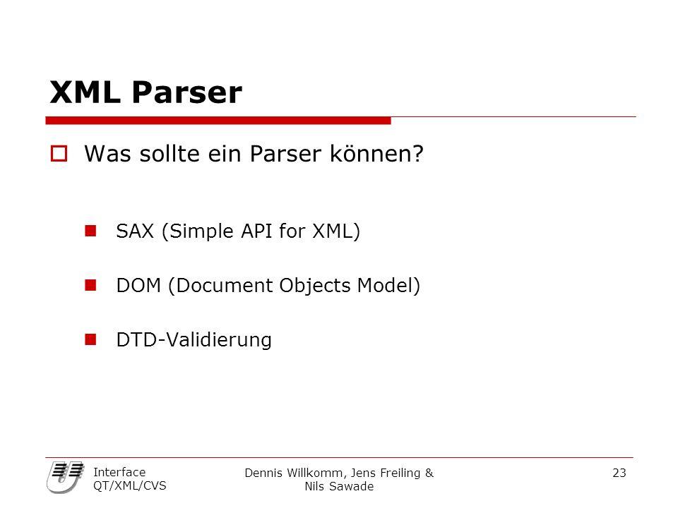 Dennis Willkomm, Jens Freiling & Nils Sawade 23 Interface QT/XML/CVS XML Parser  Was sollte ein Parser können? SAX (Simple API for XML) DOM (Document