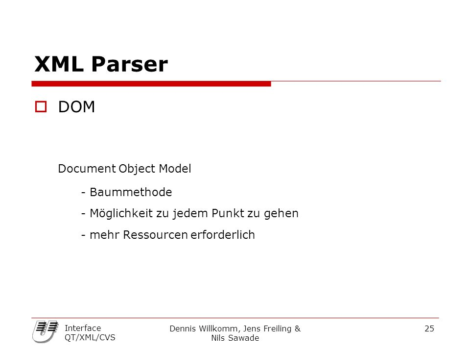 Dennis Willkomm, Jens Freiling & Nils Sawade 25 Interface QT/XML/CVS XML Parser  DOM Document Object Model - Baummethode - Möglichkeit zu jedem Punkt zu gehen - mehr Ressourcen erforderlich