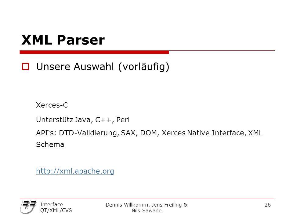 Dennis Willkomm, Jens Freiling & Nils Sawade 26 Interface QT/XML/CVS XML Parser  Unsere Auswahl (vorläufig) Xerces-C Unterstütz Java, C++, Perl API's: DTD-Validierung, SAX, DOM, Xerces Native Interface, XML Schema http://xml.apache.org