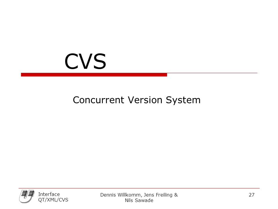 Dennis Willkomm, Jens Freiling & Nils Sawade 27 Interface QT/XML/CVS CVS Concurrent Version System