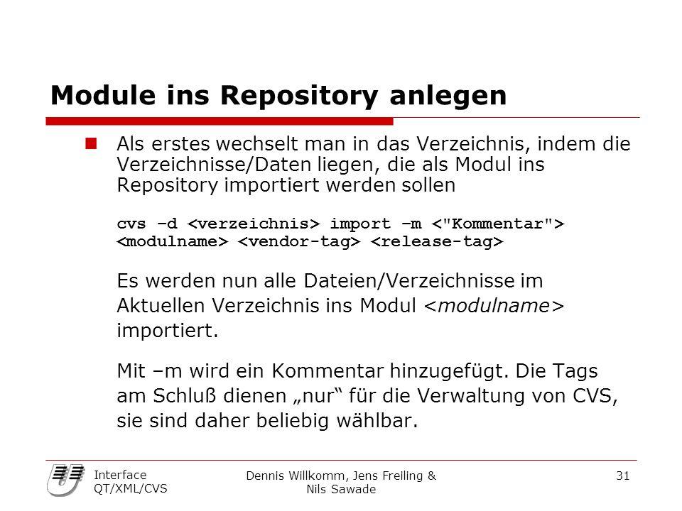 Dennis Willkomm, Jens Freiling & Nils Sawade 31 Interface QT/XML/CVS Module ins Repository anlegen Als erstes wechselt man in das Verzeichnis, indem die Verzeichnisse/Daten liegen, die als Modul ins Repository importiert werden sollen cvs –d import –m Es werden nun alle Dateien/Verzeichnisse im Aktuellen Verzeichnis ins Modul importiert.