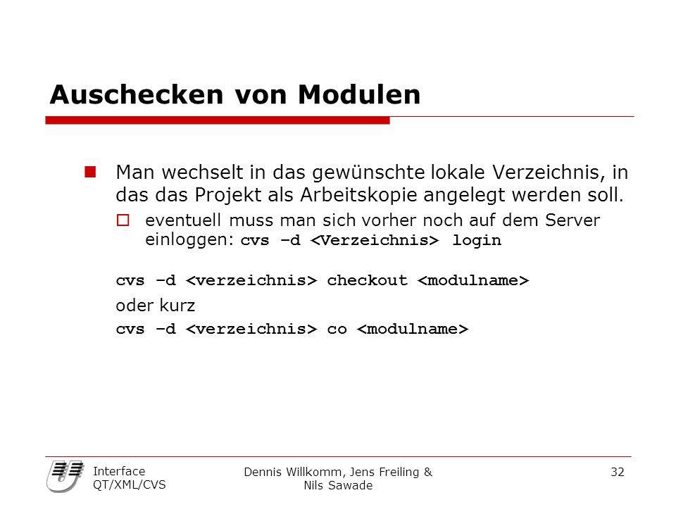 Dennis Willkomm, Jens Freiling & Nils Sawade 32 Interface QT/XML/CVS Auschecken von Modulen Man wechselt in das gewünschte lokale Verzeichnis, in das das Projekt als Arbeitskopie angelegt werden soll.