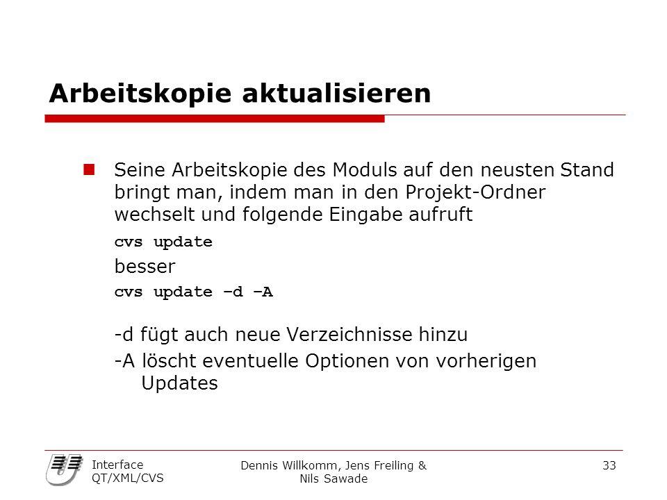 Dennis Willkomm, Jens Freiling & Nils Sawade 33 Interface QT/XML/CVS Arbeitskopie aktualisieren Seine Arbeitskopie des Moduls auf den neusten Stand bringt man, indem man in den Projekt-Ordner wechselt und folgende Eingabe aufruft cvs update besser cvs update –d –A -d fügt auch neue Verzeichnisse hinzu -A löscht eventuelle Optionen von vorherigen Updates